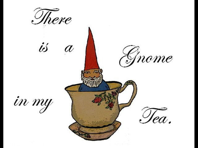 there is a gnome in my tea.
