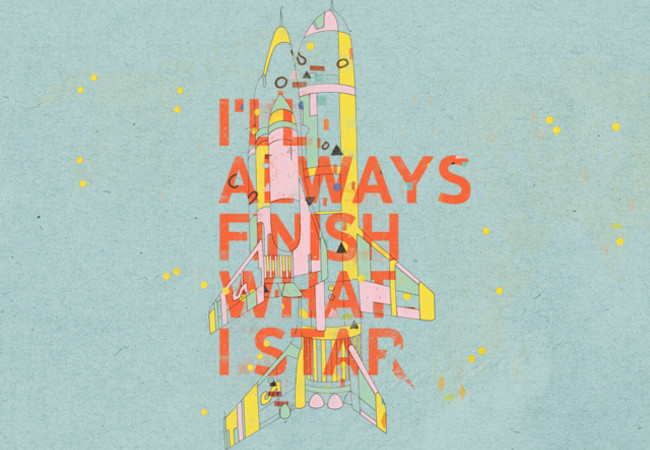 I'LL ALWAYS FINISH WHAT I STAR...