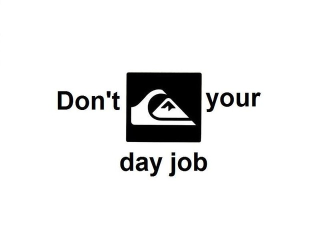 Don't quik your day job