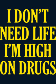 I Don't Need Life I'm High On Drugs