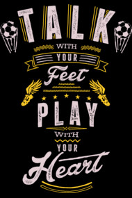 Talk with your Feet. Play with your Heart