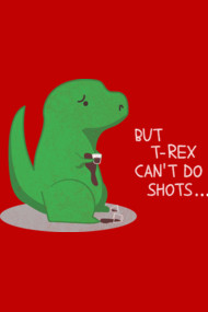 But T-rex Can't Do Shots