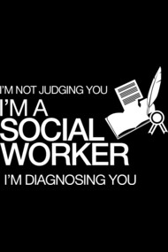 I'M NOT JUDGING YOU I'M A SOCIAL WORKER I'M DIAGNOSING YOU