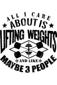 All I Care About Is Lifting Weights & Maybe Like 3 People