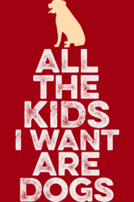 All The Kids I Want Are Dogs...