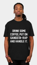 Drink Some Coffee, Put On Gangsta Rap And Handle It.