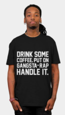 Drink Some Coffee, Put On Gangsta Rap, Handle It.