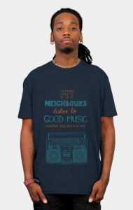My neighbours listen to good music T-Shirt